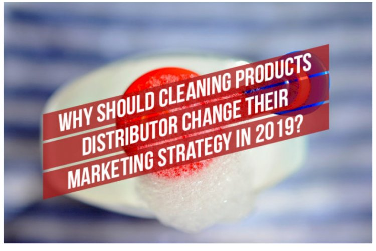 Why should cleaning products distributors change their marketing Strategy in 2019?