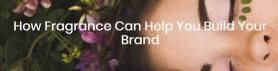 How Fragrance Can Help You Build Your Brand